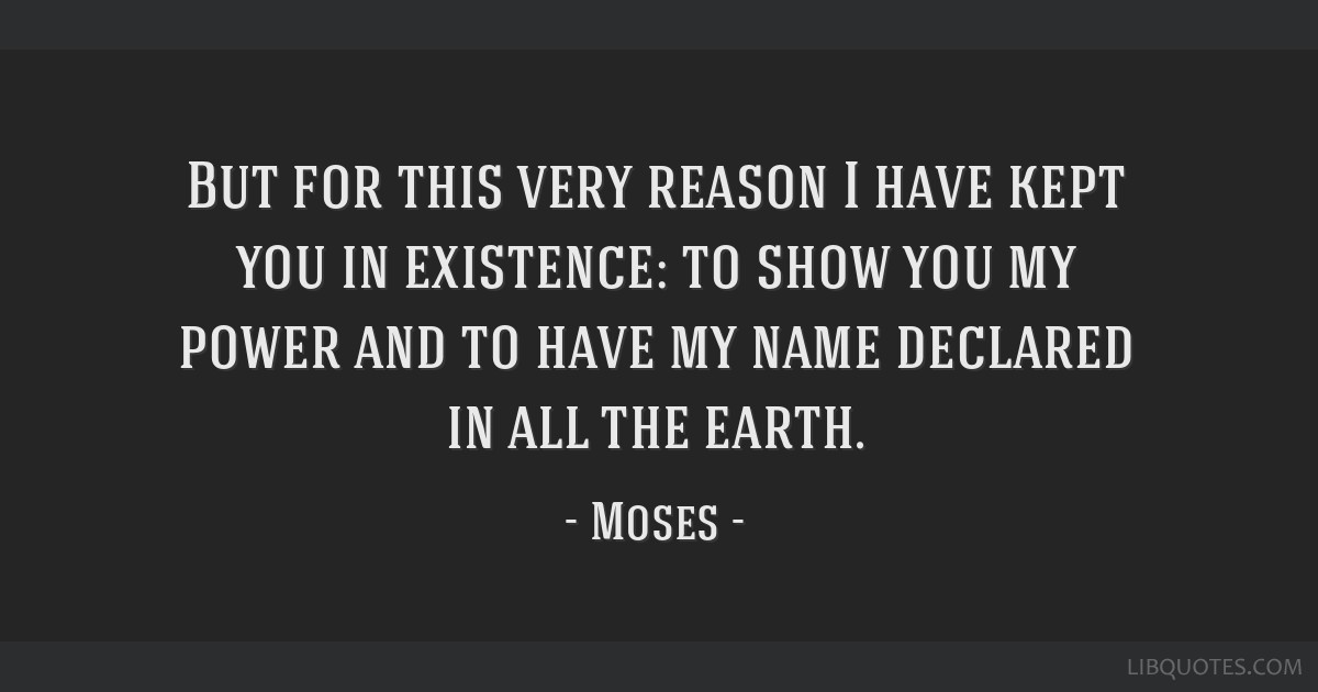 But for this very reason I have kept you in existence: to show you my power and to have my name declared in all the earth.