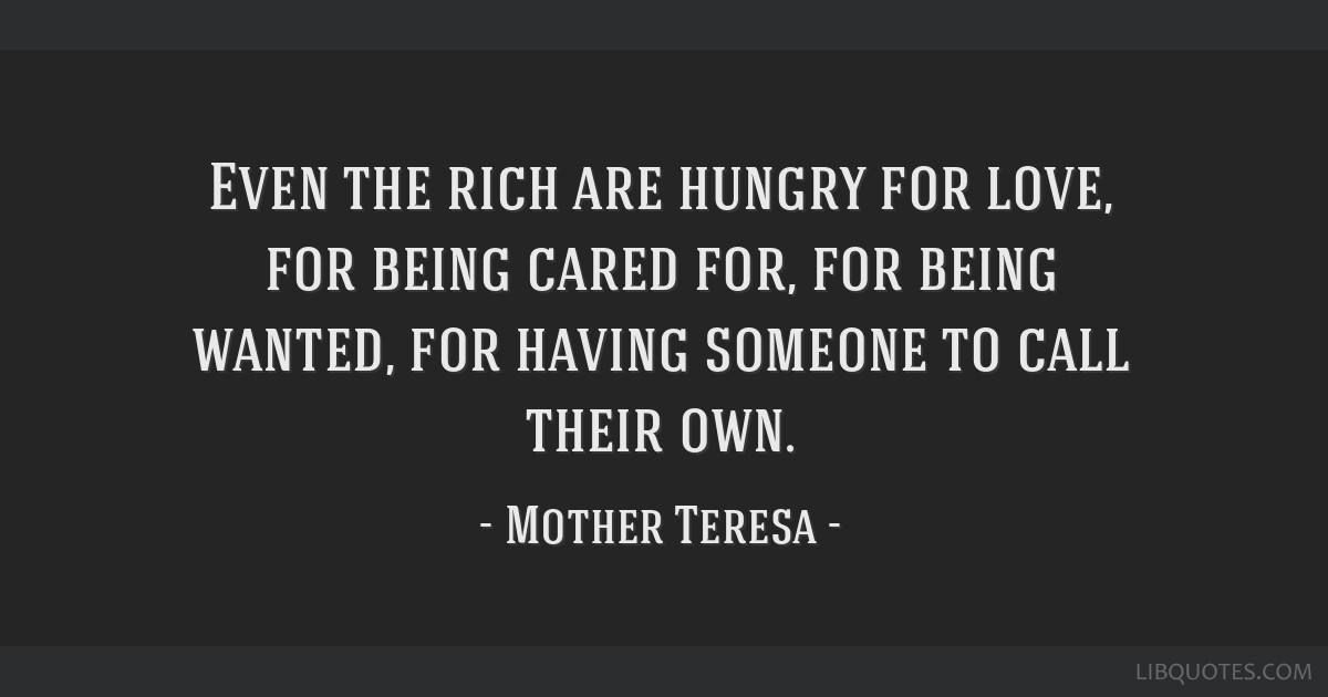 Even the rich are hungry for love, for being cared for, for being wanted, for having someone to call their own.
