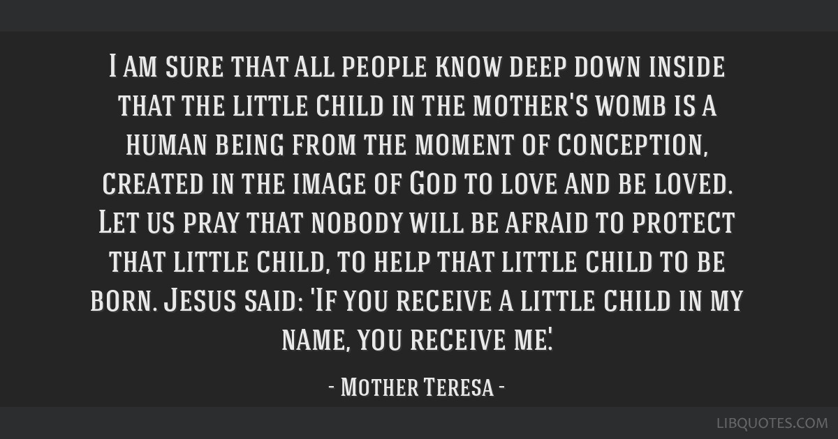 I am sure that all people know deep down inside that the little child in the mother's womb is a human being from the moment of conception, created in ...