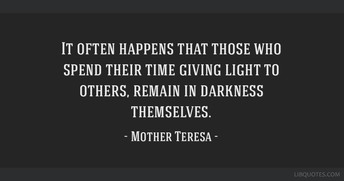 It Often Happens That Those Who Spend Their Time Giving Light To Others,  Remain In