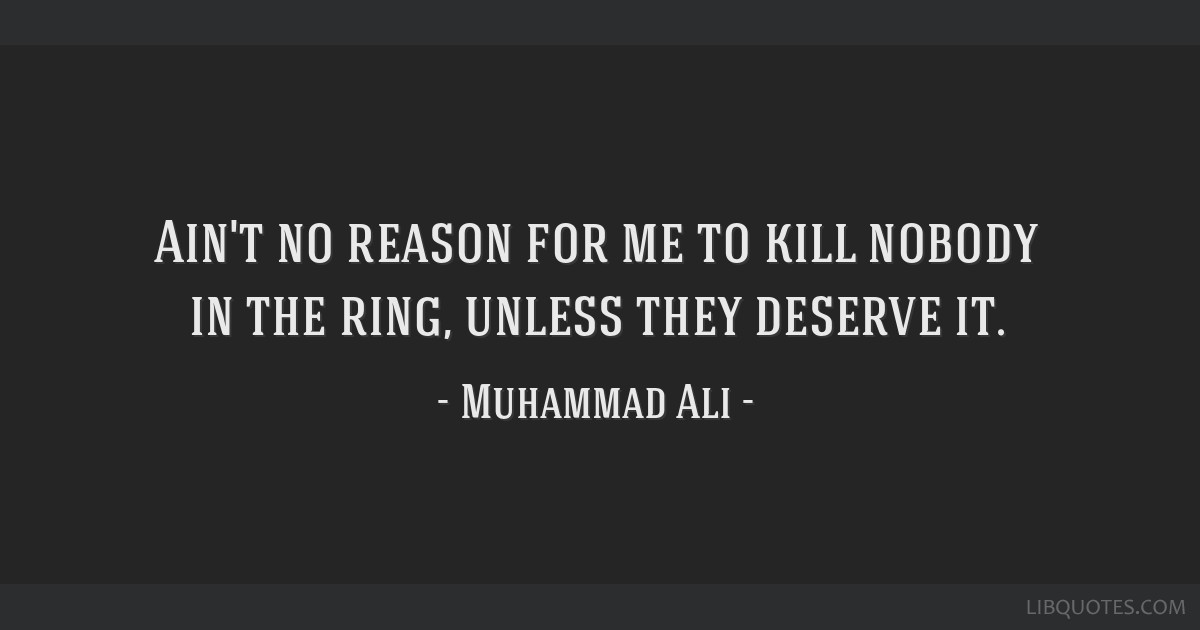 Ain't no reason for me to kill nobody in the ring, unless they deserve it.