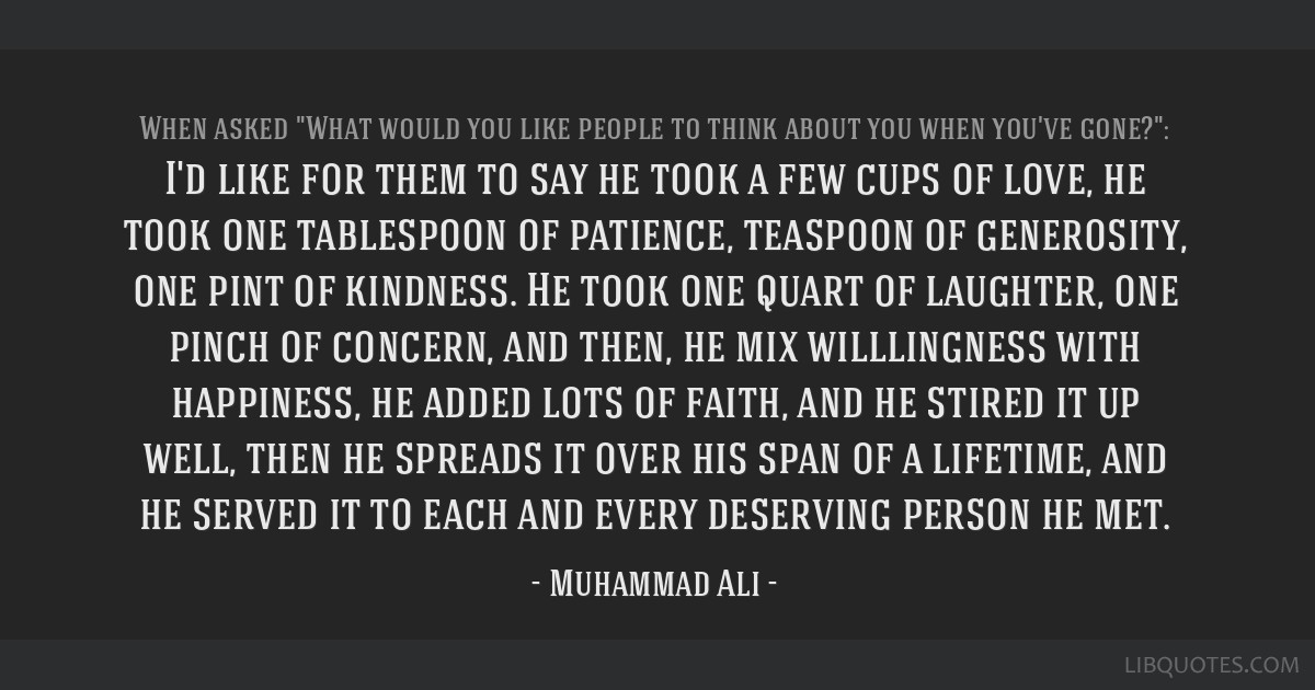 I'd like for them to say he took a few cups of love, he took one tablespoon of patience, teaspoon of generosity, one pint of kindness. He took one...