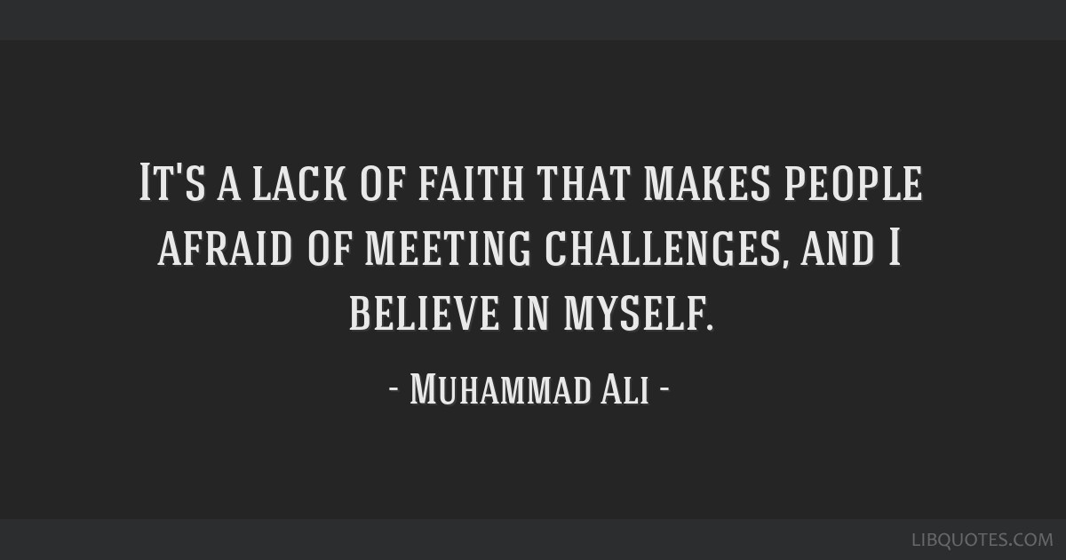 It's a lack of faith that makes people afraid of meeting challenges, and I believe in myself.