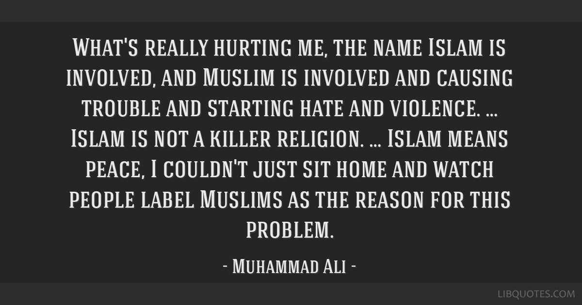 What's really hurting me, the name Islam is involved, and Muslim is involved and causing trouble and starting hate and violence. … Islam is not a...