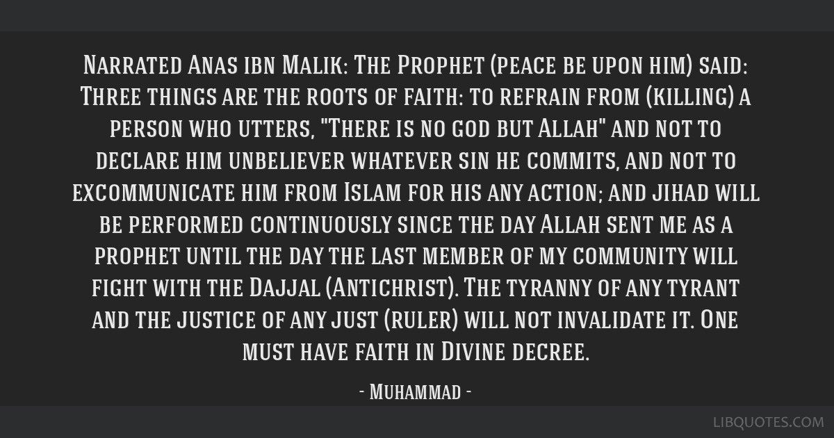 Narrated Anas ibn Malik: The Prophet (peace be upon him) said: Three things are the roots of faith: to refrain from (killing) a person who utters,...