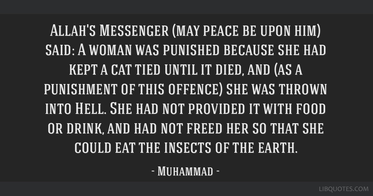 Allah's Messenger (may peace be upon him) said: A woman was punished because she had kept a cat tied until it died, and (as a punishment of this...