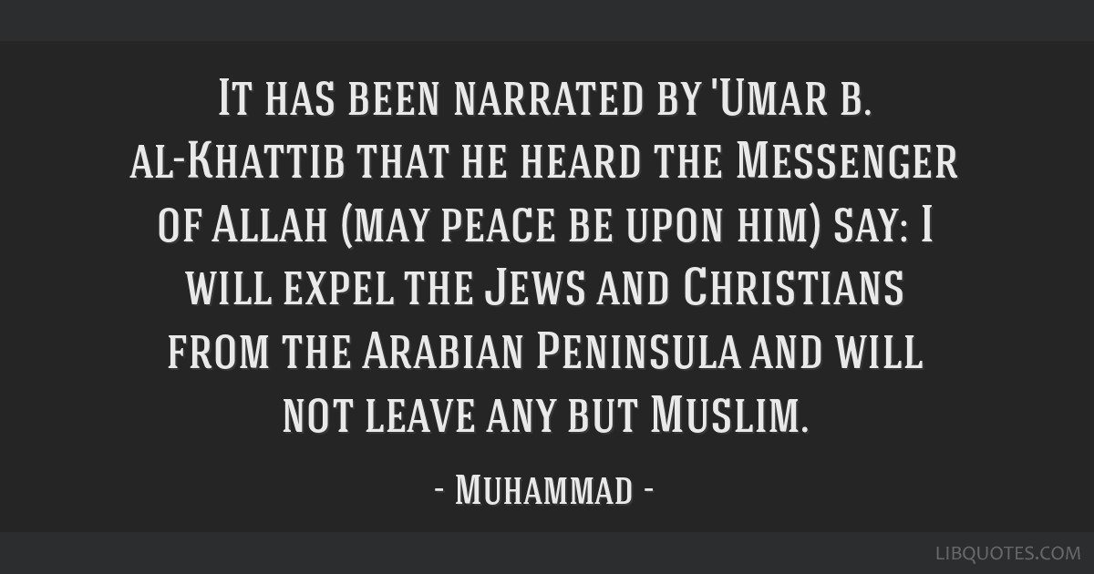 It has been narrated by 'Umar b. al-Khattib that he heard the Messenger of Allah (may peace be upon him) say: I will expel the Jews and Christians...