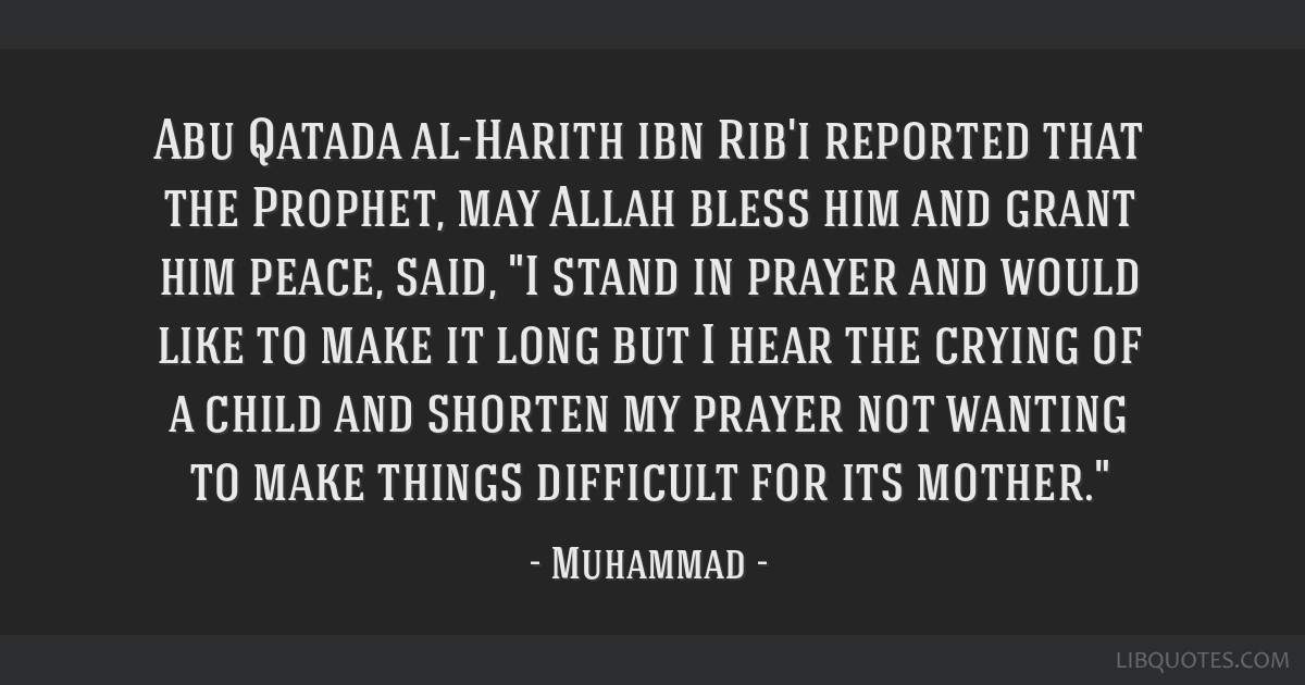 Abu Qatada al-Harith ibn Rib'i reported that the Prophet, may Allah bless him and grant him peace, said, I stand in prayer and would like to make it...