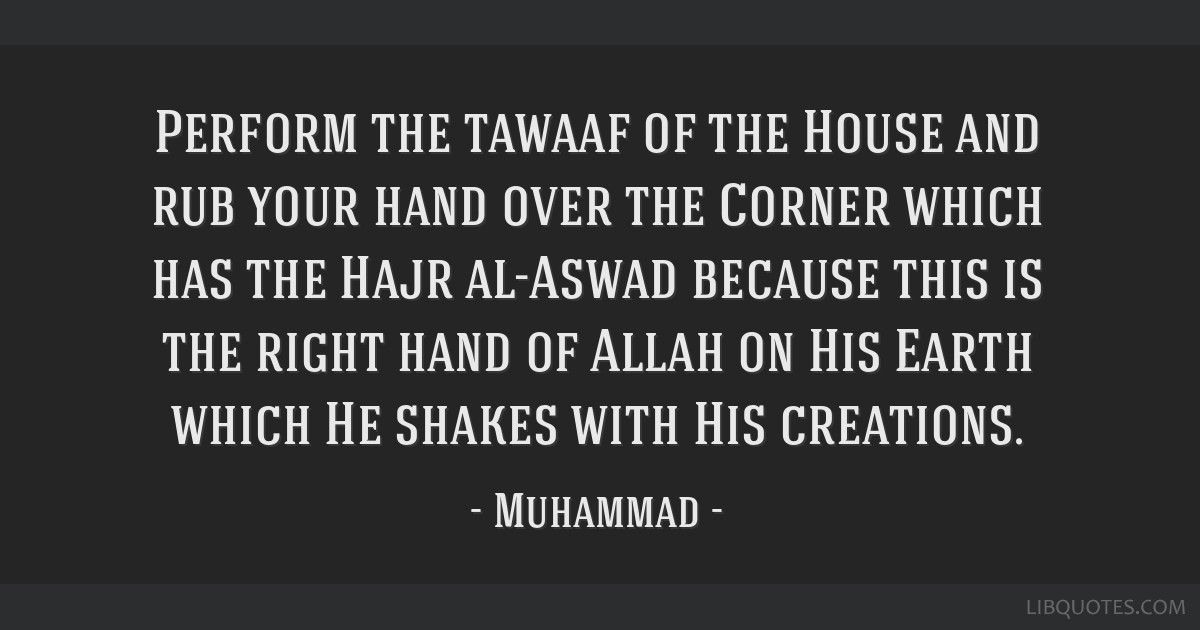 Perform the tawaaf of the House and rub your hand over the Corner which has the Hajr al-Aswad because this is the right hand of Allah on His Earth...
