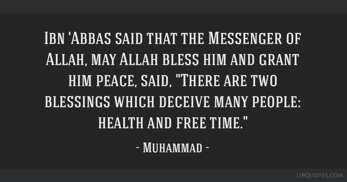 Ibn 'Abbas said that the Messenger of Allah, may Allah bless him and grant him peace, said, There are two blessings which deceive many people: health ...