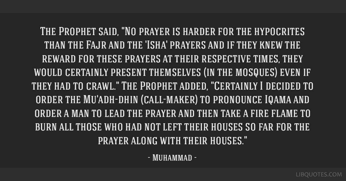 The Prophet said, No prayer is harder for the hypocrites than the Fajr and the 'Isha' prayers and if they knew the reward for these prayers at their...