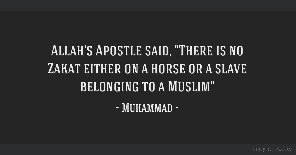 Allah's Apostle said, There is no Zakat either on a horse or a slave belonging to a Muslim