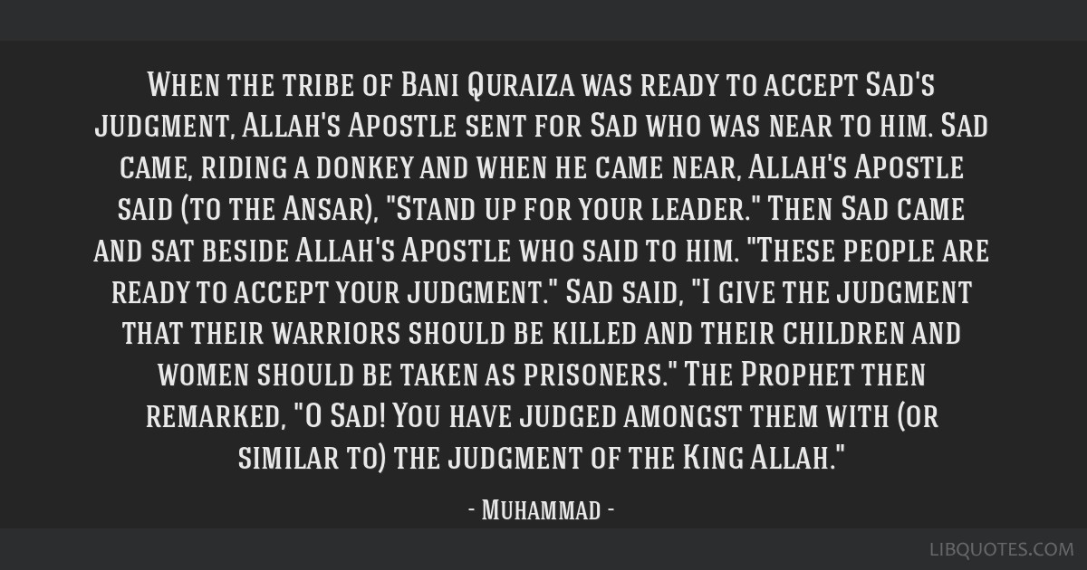 When the tribe of Bani Quraiza was ready to accept Sad's judgment, Allah's Apostle sent for Sad who was near to him. Sad came, riding a donkey and...
