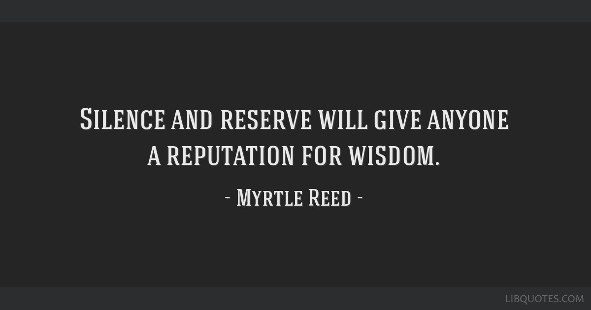 Silence and reserve will give anyone a reputation for wisdom.
