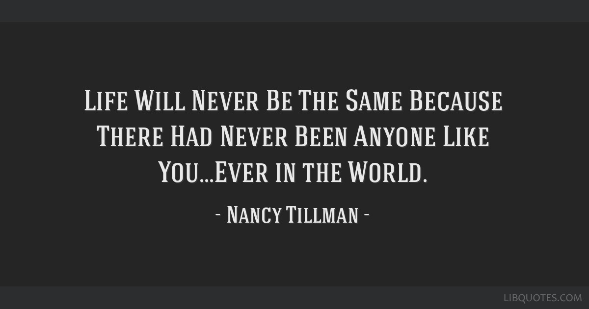 Life Will Never Be The Same Because There Had Never Been Anyone Like