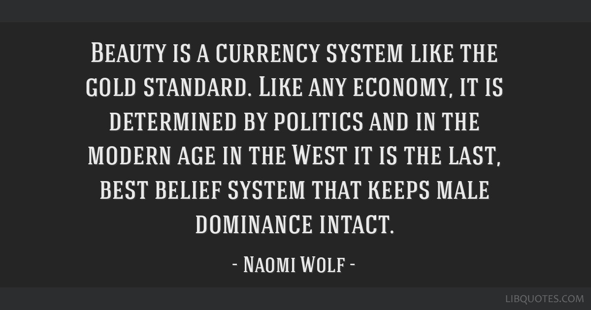 Beauty is a currency system like the gold standard. Like any economy, it is determined by politics and in the modern age in the West it is the last,...