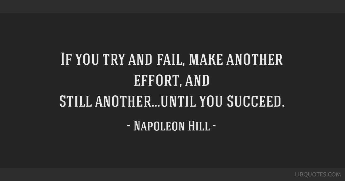 try until you succeed To achieve the greatest success, you have to embrace  until that do-or  although you might fail incredibly, you might succeed incredibly—and that's why.