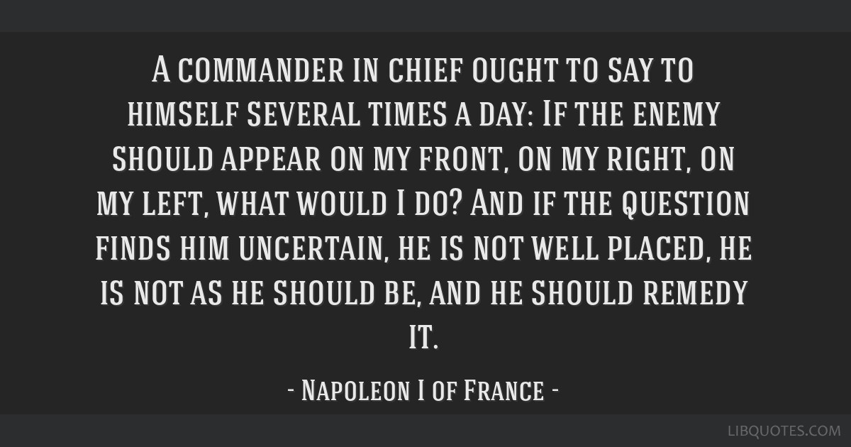 A commander in chief ought to say to himself several times a day: If the enemy should appear on my front, on my right, on my left, what would I do?...