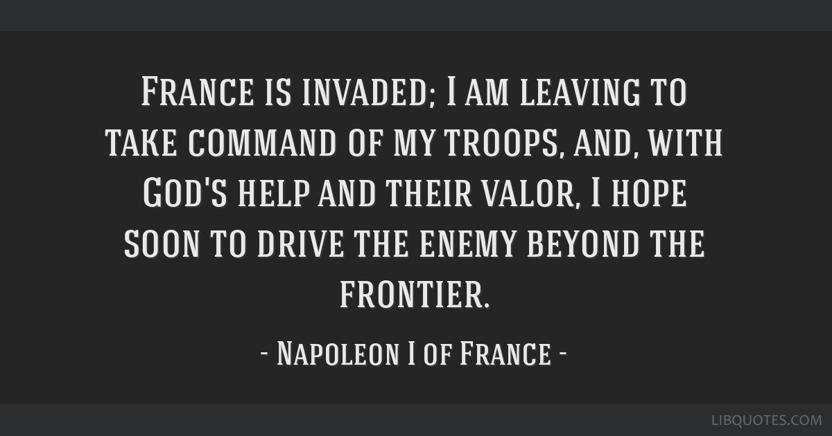 France is invaded; I am leaving to take command of my troops, and, with God's help and their valor, I hope soon to drive the enemy beyond the...