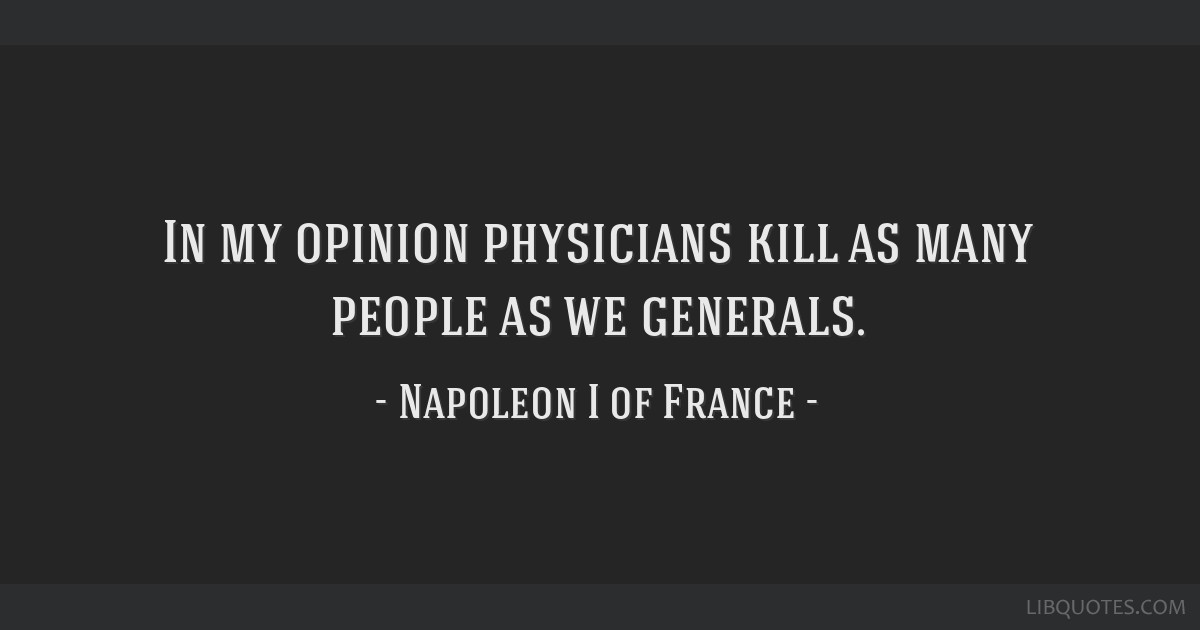 In my opinion physicians kill as many people as we generals.