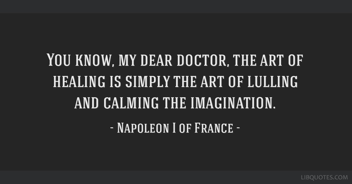 You know, my dear doctor, the art of healing is simply the art of lulling and calming the imagination.