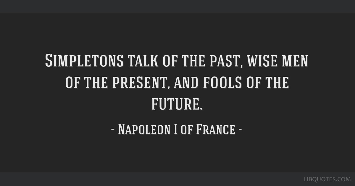 Simpletons talk of the past, wise men of the present, and fools of the future.
