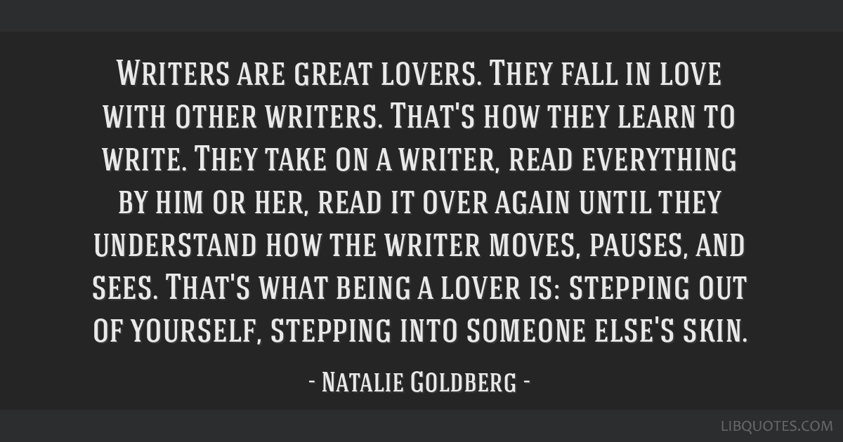 Writers are great lovers. They fall in love with other writers. That's how they learn to write. They take on a writer, read everything by him or her, ...