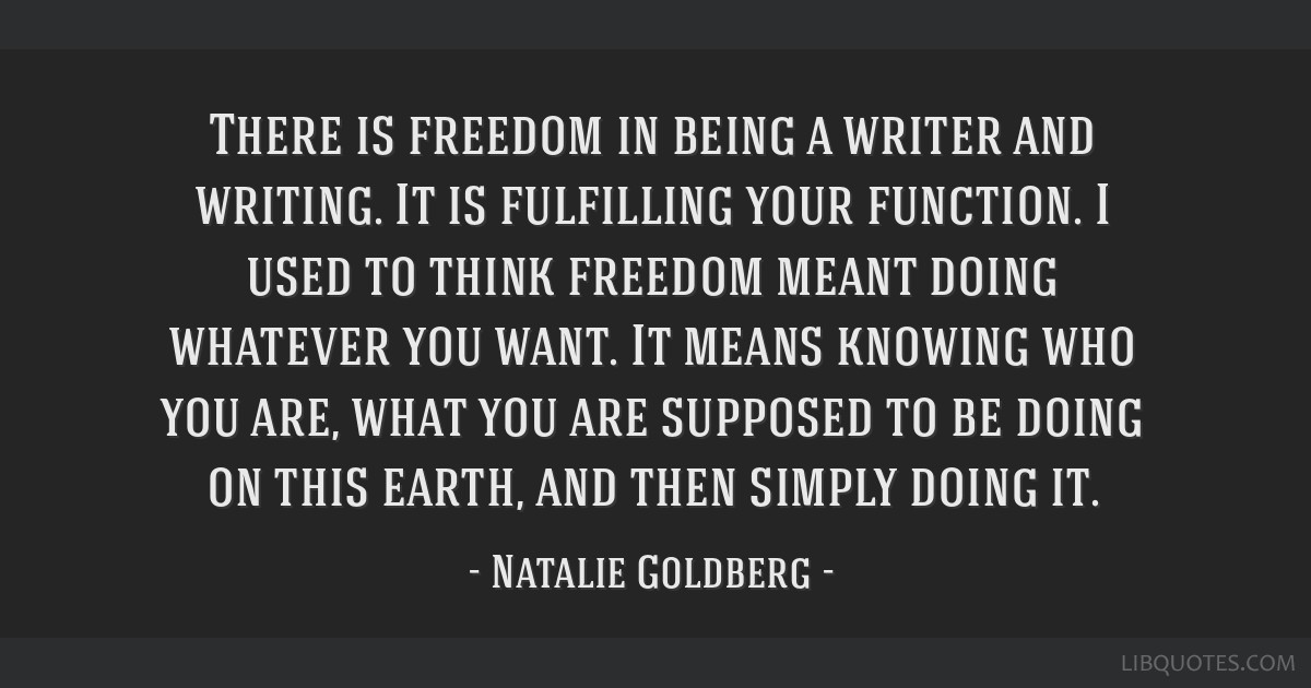 There is freedom in being a writer and writing. It is fulfilling your function. I used to think freedom meant doing whatever you want. It means...