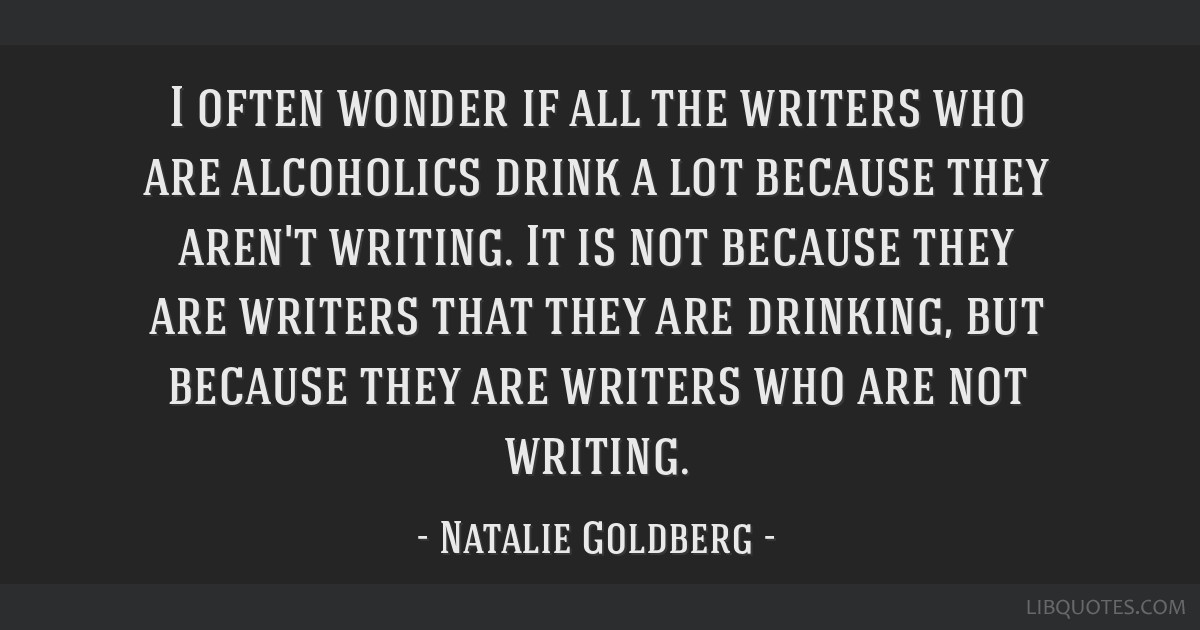 I often wonder if all the writers who are alcoholics drink a lot because they aren't writing. It is not because they are writers that they are...