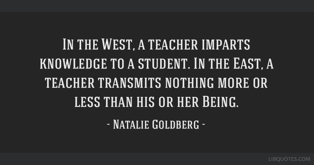 In the West, a teacher imparts knowledge to a student. In the East, a teacher transmits nothing more or less than his or her Being.