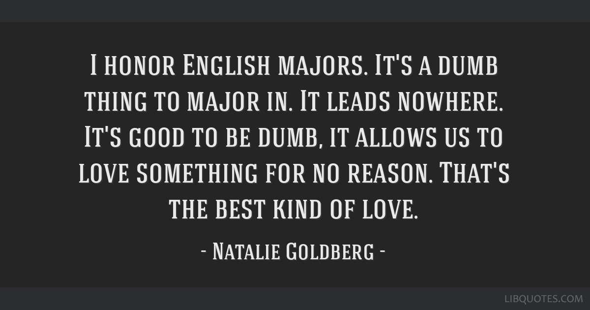 I honor English majors. It's a dumb thing to major in. It leads nowhere. It's good to be dumb, it allows us to love something for no reason. That's...