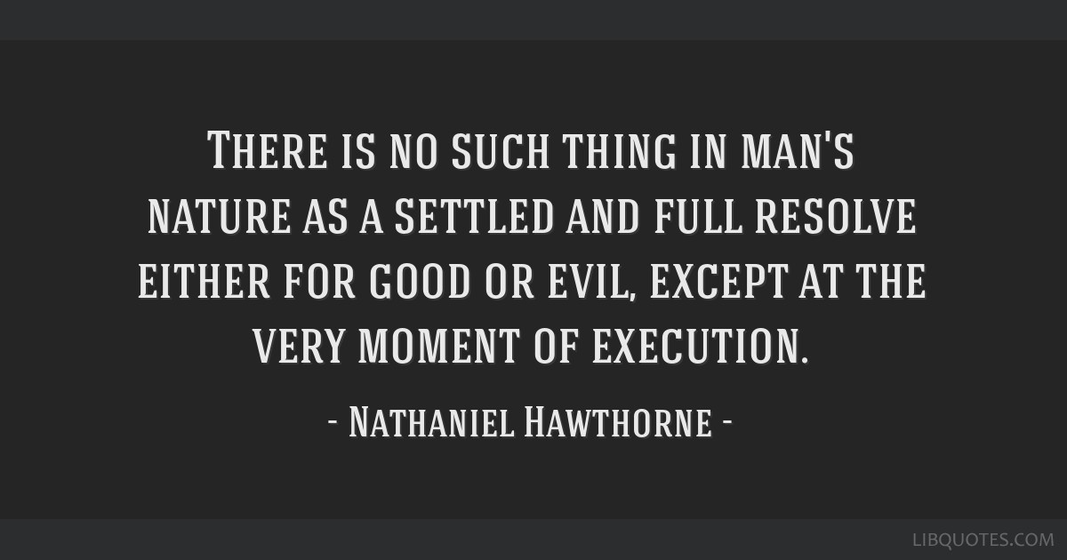 There is no such thing in man's nature as a settled and full resolve either for good or evil, except at the very moment of execution.