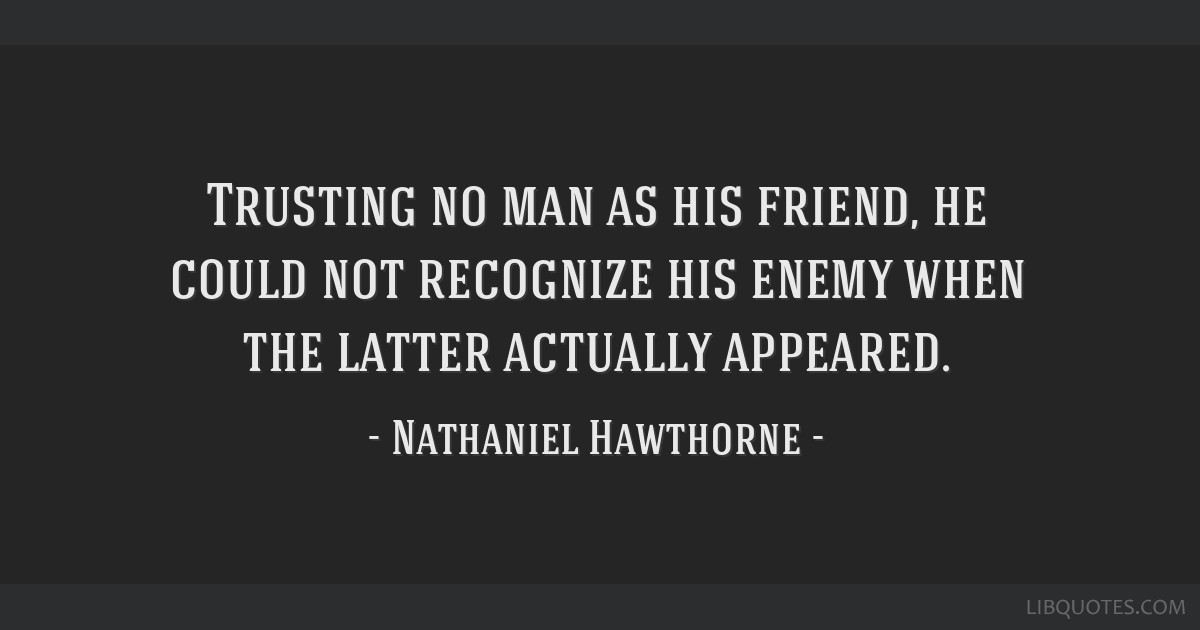 Trusting no man as his friend, he could not recognize his enemy when the latter actually appeared.