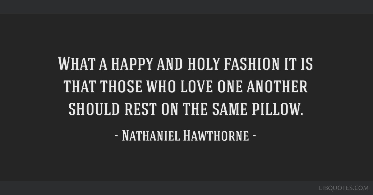 What a happy and holy fashion it is that those who love one another should rest on the same pillow.