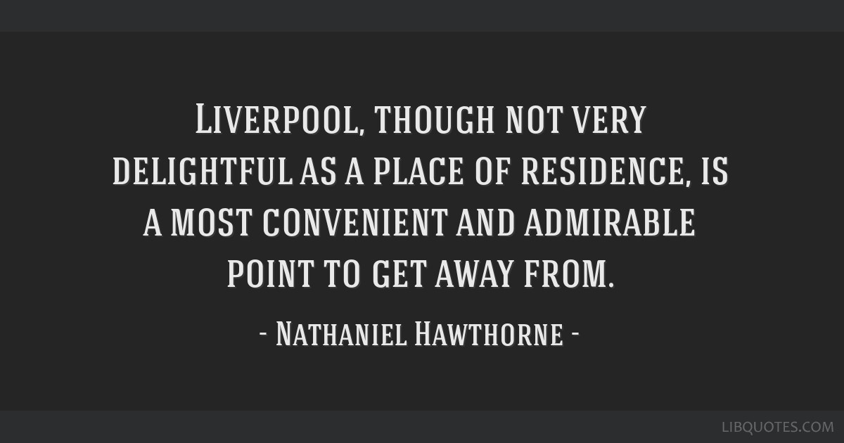 Liverpool, though not very delightful as a place of residence, is a most convenient and admirable point to get away from.