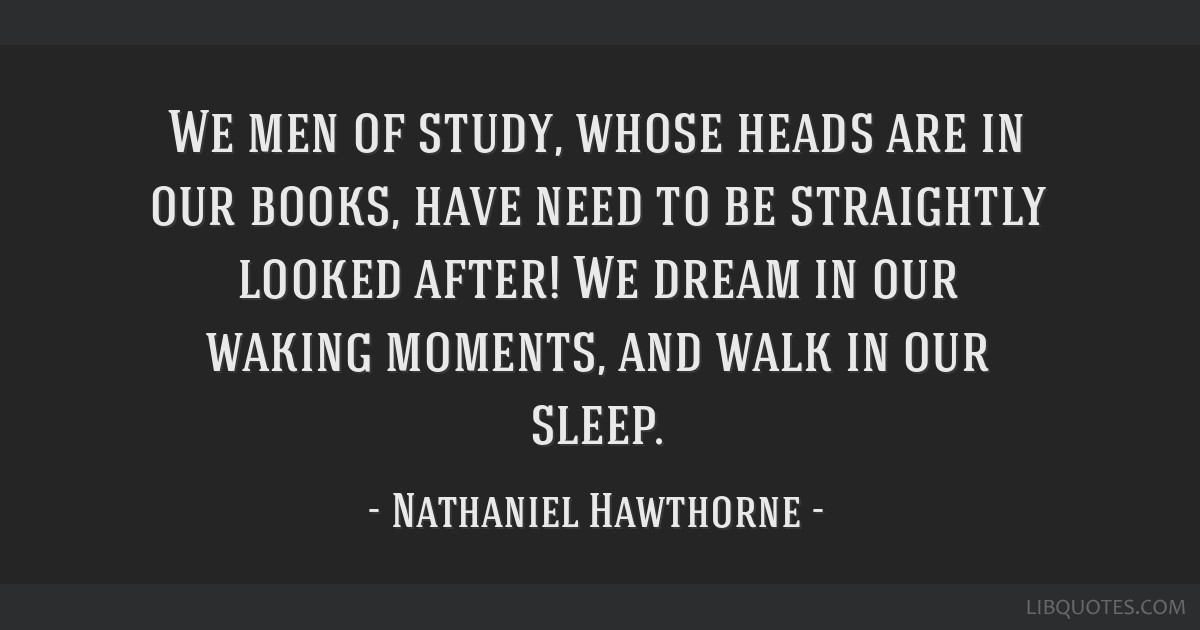 We men of study, whose heads are in our books, have need to be straightly looked after! We dream in our waking moments, and walk in our sleep.