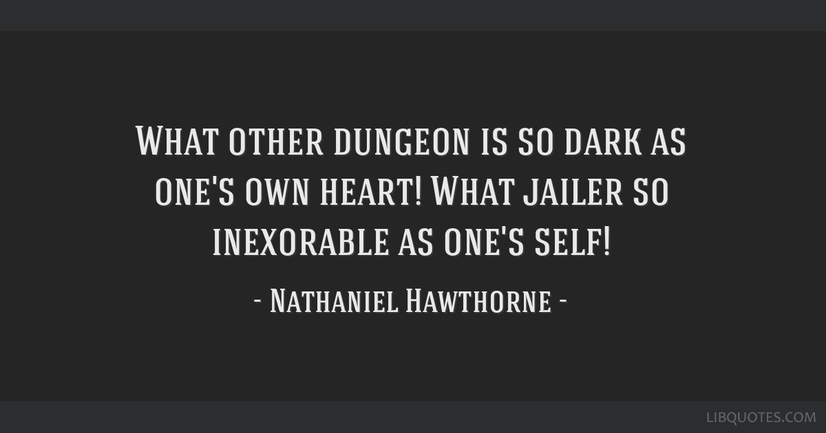 What other dungeon is so dark as one's own heart! What jailer so inexorable as one's self!