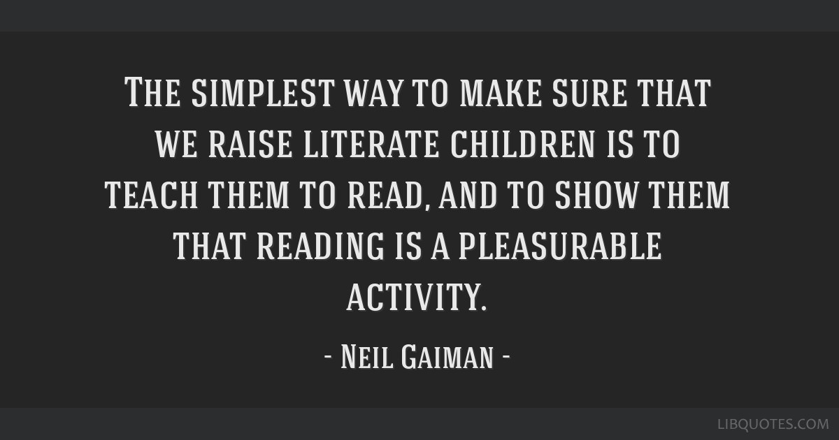 The simplest way to make sure that we raise literate children is to teach them to read, and to show them that reading is a pleasurable activity.