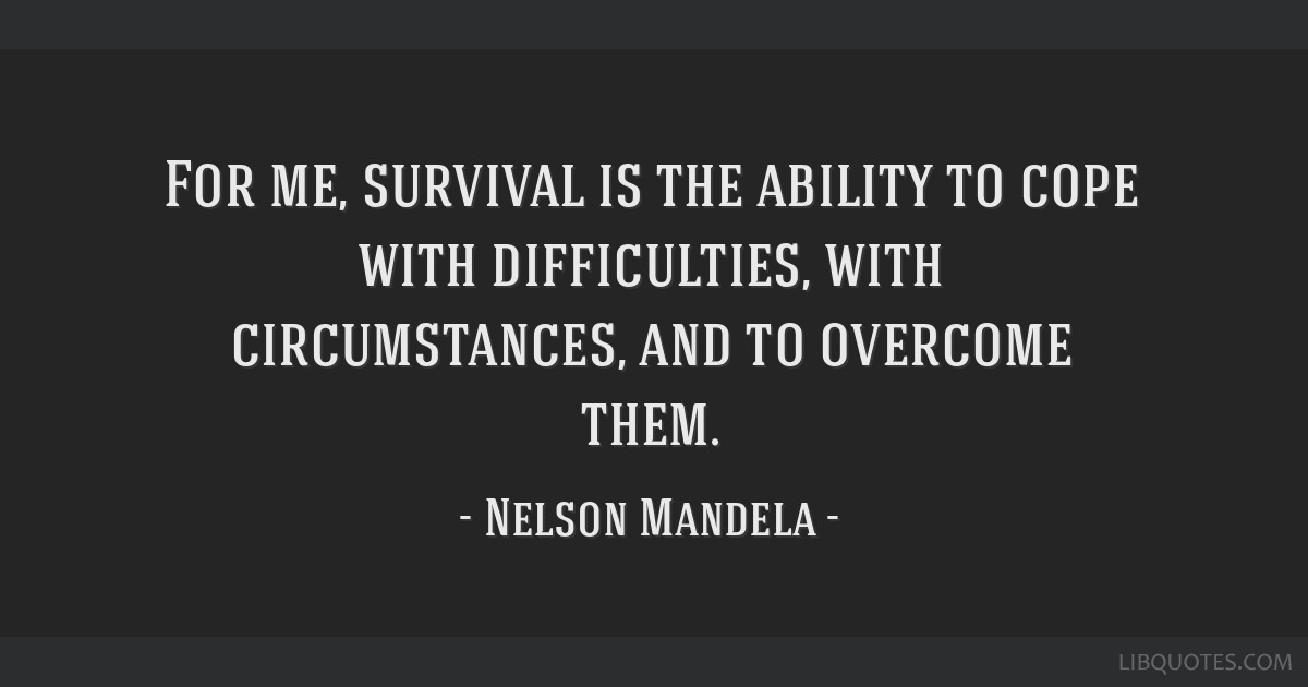 For me, survival is the ability to cope with difficulties, with circumstances, and to overcome them.