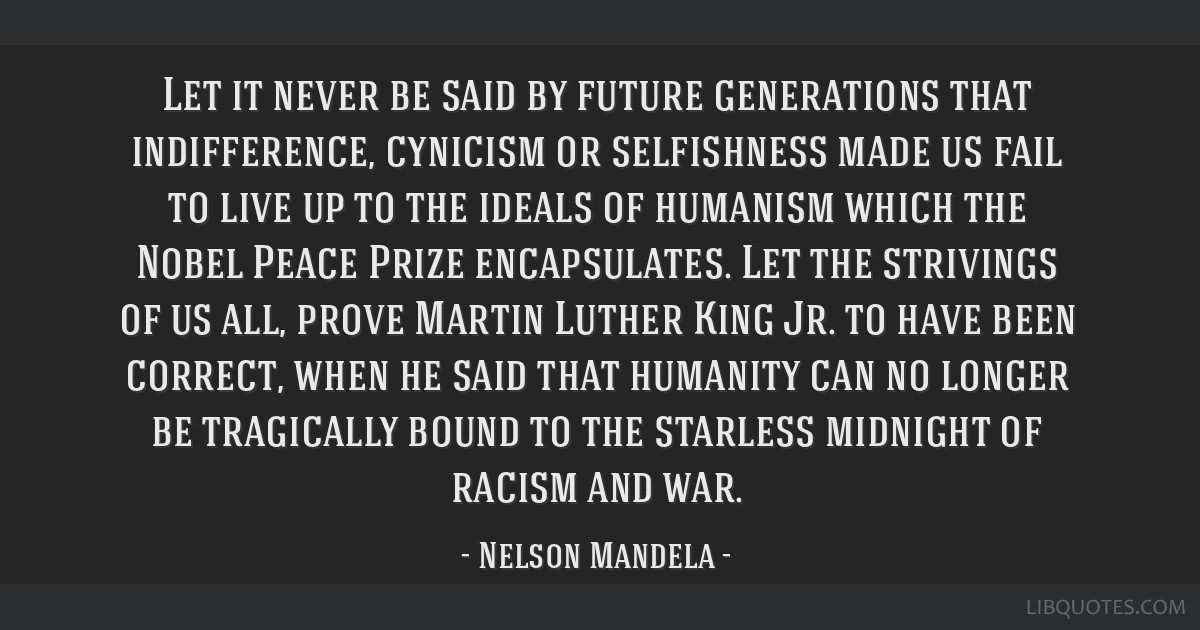 Let it never be said by future generations that indifference, cynicism or selfishness made us fail to live up to the ideals of humanism which the...