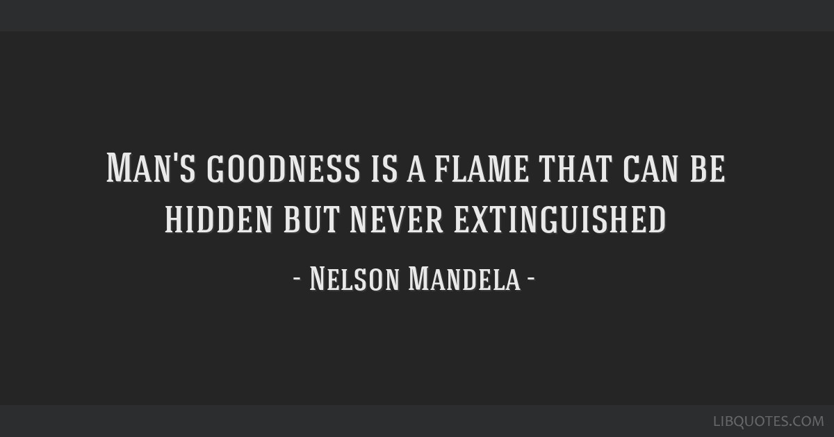 Man's goodness is a flame that can be hidden but never extinguished