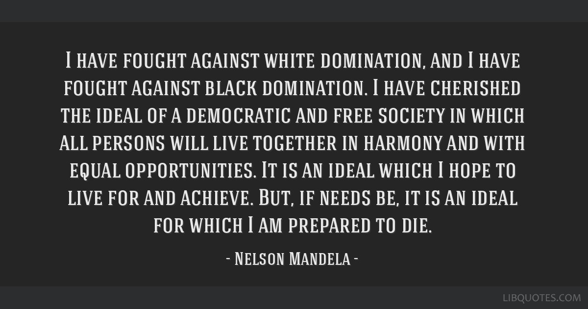 I have fought against white domination, and I have fought against black domination. I have cherished the ideal of a democratic and free society in...