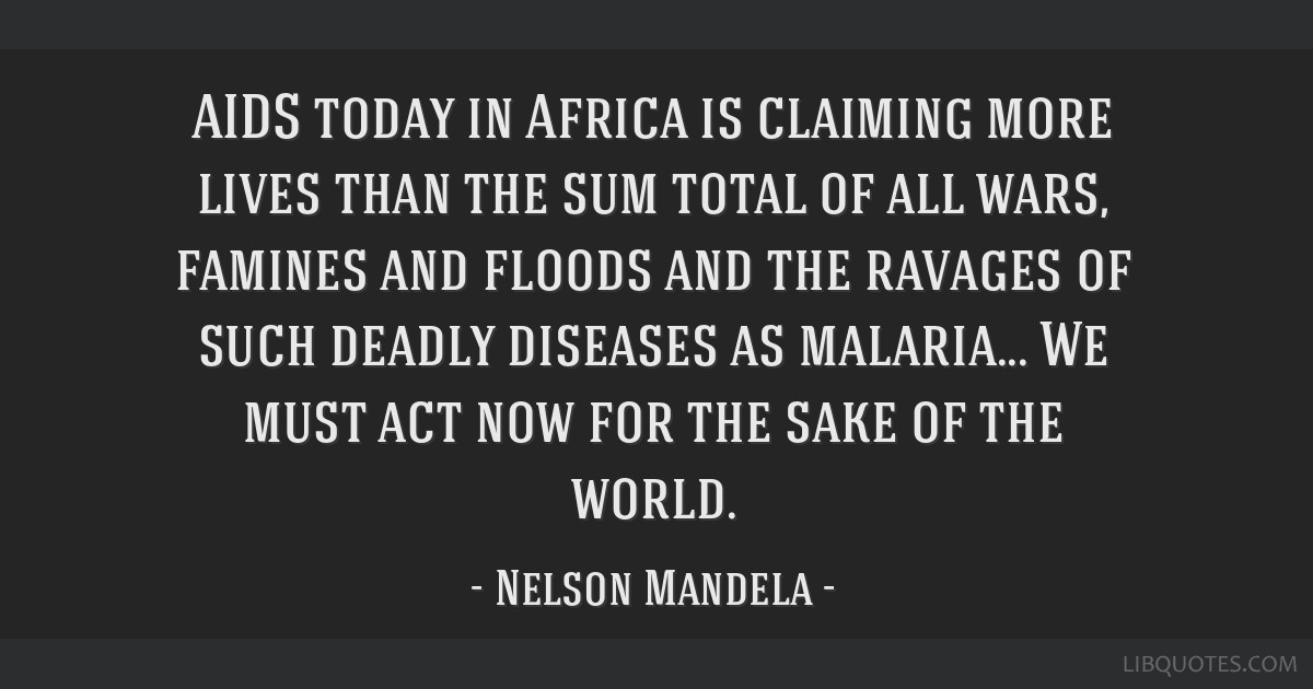 AIDS today in Africa is claiming more lives than the sum total of all wars, famines and floods and the ravages of such deadly diseases as malaria......