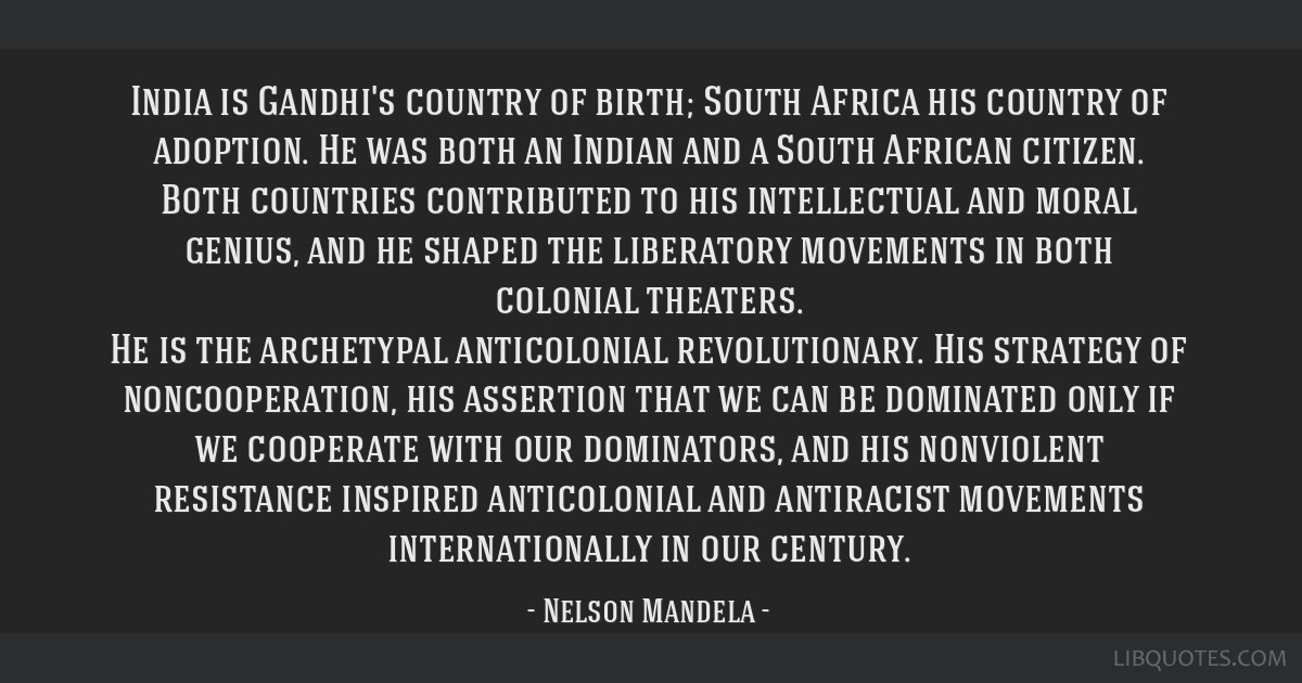 India is Gandhi's country of birth; South Africa his country of adoption. He was both an Indian and a South African citizen. Both countries...