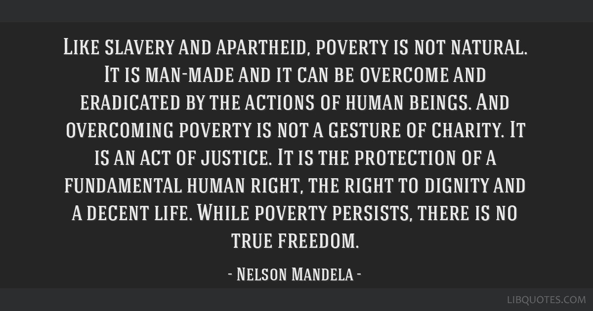Like slavery and apartheid, poverty is not natural. It is man-made and it can be overcome and eradicated by the actions of human beings. And...