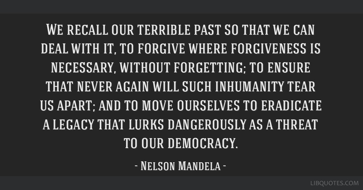 We recall our terrible past so that we can deal with it, to forgive where forgiveness is necessary, without forgetting; to ensure that never again...