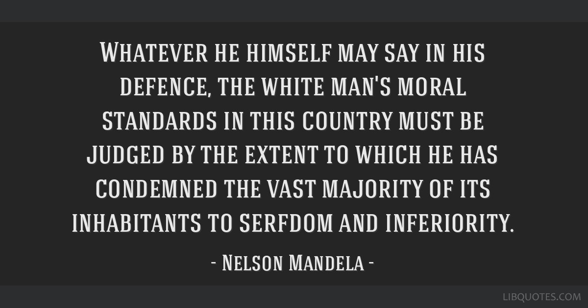 Whatever he himself may say in his defence, the white man's moral standards in this country must be judged by the extent to which he has condemned...