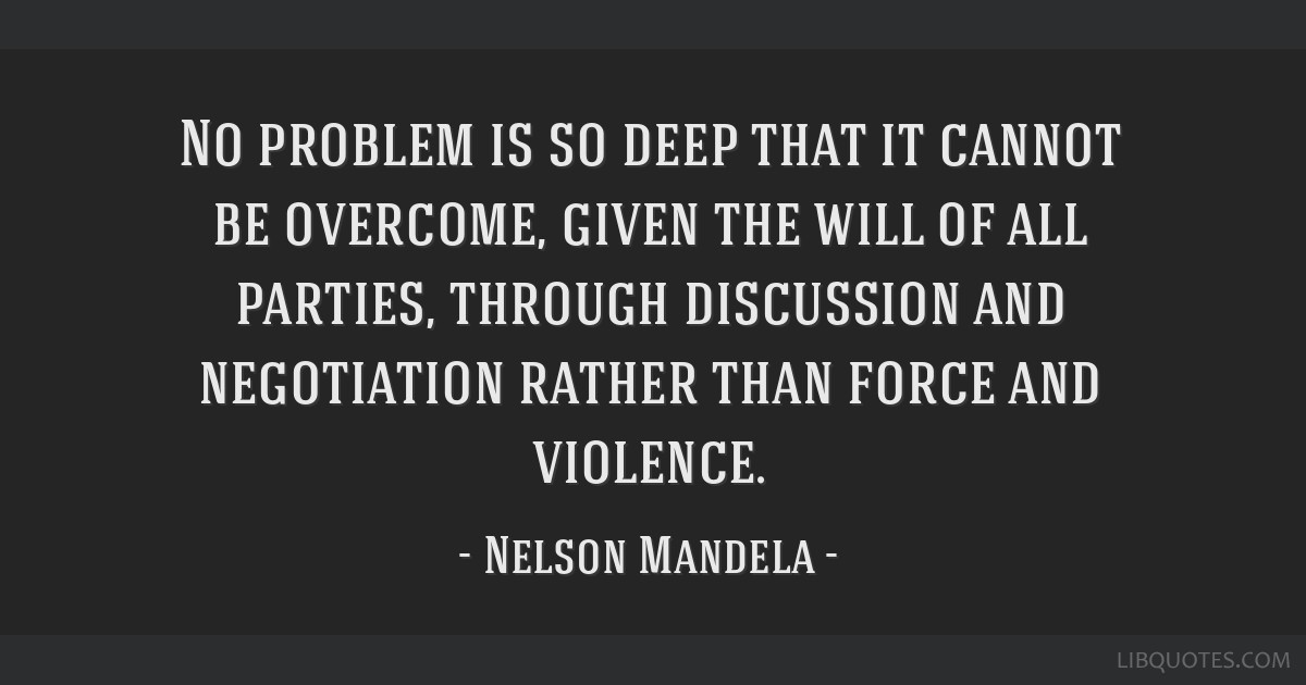 No problem is so deep that it cannot be overcome, given the will of all parties, through discussion and negotiation rather than force and violence.