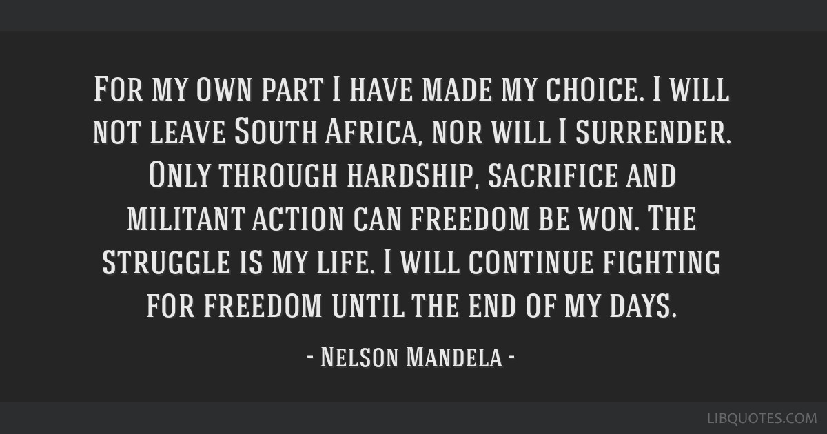 For my own part I have made my choice. I will not leave South Africa, nor will I surrender. Only through hardship, sacrifice and militant action can...