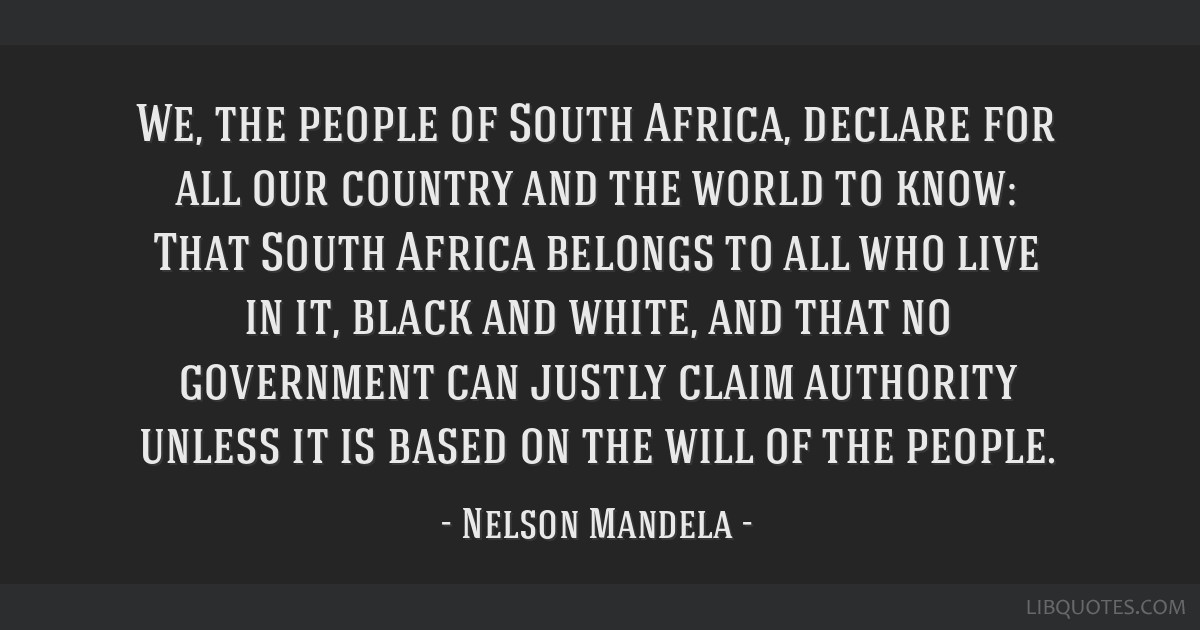 We, the people of South Africa, declare for all our country and the world to know: That South Africa belongs to all who live in it, black and white,...
